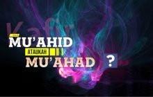 """""""MU'AHID"""" ATAUKAH """"MU'AHAD""""?"""