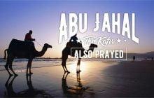 ABU JAHAL, THE KAFIR, ALSO PRAYED