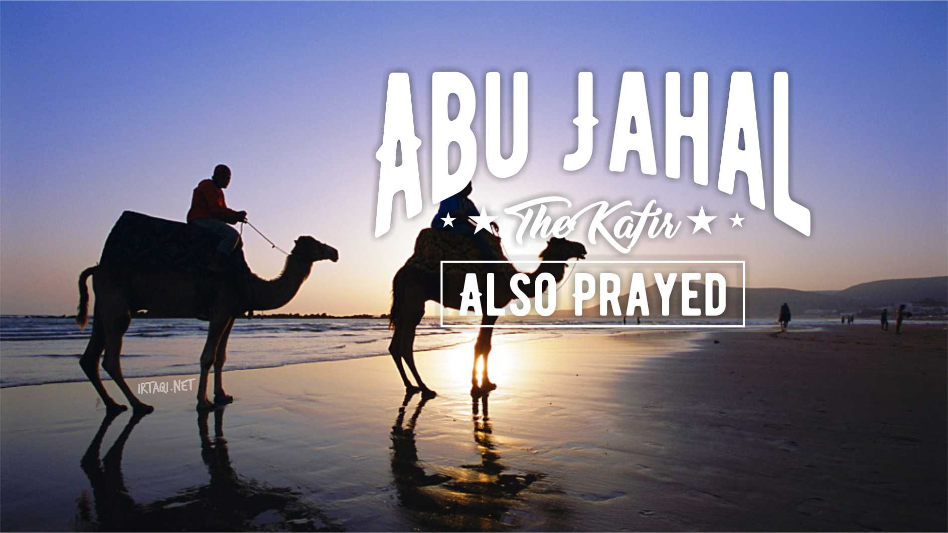 ABU JAHAL, THE KAFIR, ALSO PRAYED