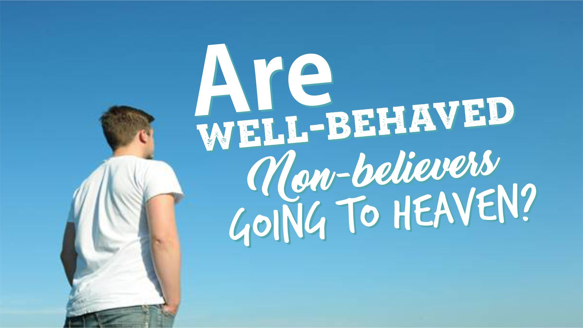 ARE WELL-BEHAVED NON-BELIEVERS GOING TO HEAVEN?