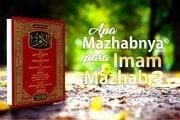 APA MAZHABNYA PARA IMAM MAZHAB?