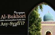 MENGAPA AL-BUKHORI TIDAK MERIWAYATKAN HADIS DARI ASY SYAFI'I?
