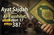 AYAT SAJDAH DALAM AL-FUSSHILAT, APAKAH AYAT 37 ATAUKAH 38?